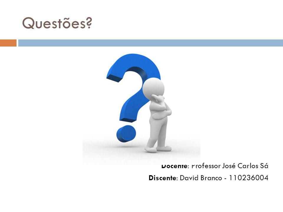 Questões? Docente: Professor José Carlos Sá Discente: David Branco - 110236004