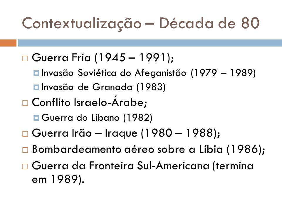 Contextualização – Década de 80  Guerra Fria (1945 – 1991);  Invasão Soviética do Afeganistão (1979 – 1989)  Invasão de Granada (1983)  Conflito Israelo-Árabe;  Guerra do Líbano (1982)  Guerra Irão – Iraque (1980 – 1988);  Bombardeamento aéreo sobre a Líbia (1986);  Guerra da Fronteira Sul-Americana (termina em 1989).