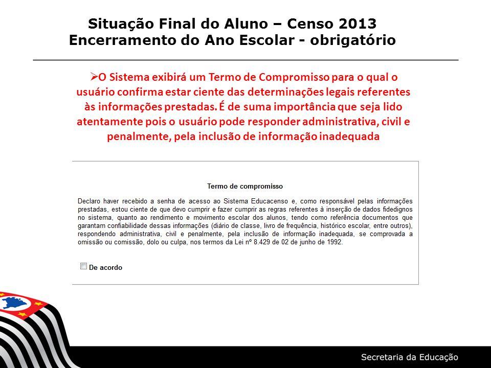 Situação Final do Aluno – Censo 2013 Encerramento do Ano Escolar - obrigatório  O Sistema exibirá um Termo de Compromisso para o qual o usuário confi