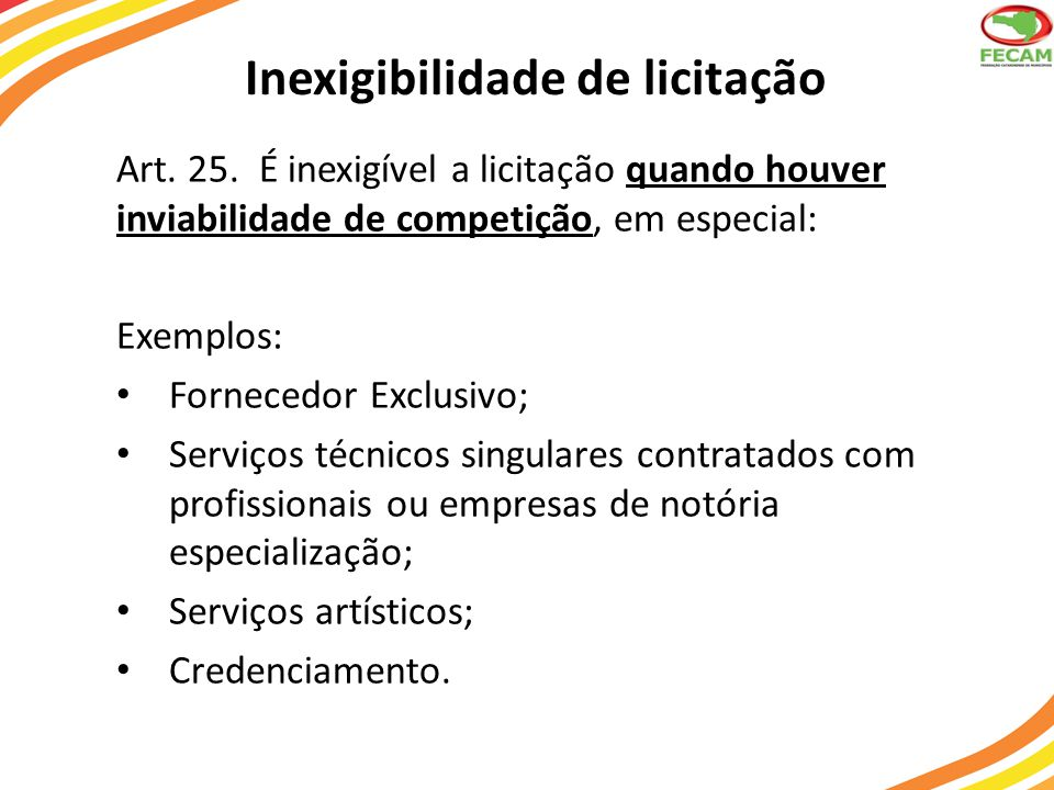 Inexigibilidade de licitação Art. 25. É inexigível a licitação quando houver inviabilidade de competição, em especial: Exemplos: Fornecedor Exclusivo;