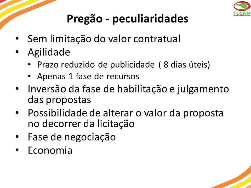 Pregão - peculiaridades Sem limitação do valor contratual Agilidade Prazo reduzido de publicidade ( 8 dias úteis) Apenas 1 fase de recursos Inversão da fase de habilitação e julgamento das propostas Possibilidade de alterar o valor da proposta no decorrer da licitação Fase de negociação Economia