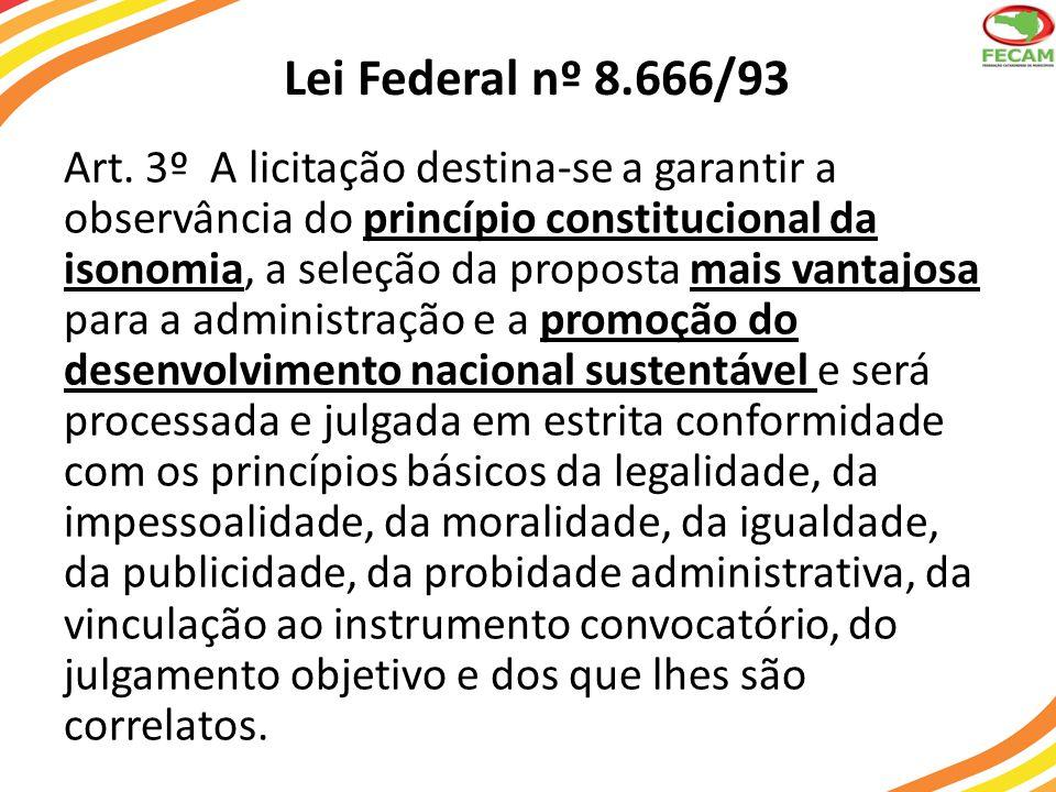 Lei Federal nº 8.666/93 § 1 o É vedado aos agentes públicos: I - admitir, prever, incluir ou tolerar, nos atos de convocação, cláusulas ou condições que comprometam, restrinjam ou frustrem o seu caráter competitivo, inclusive nos casos de sociedades cooperativas, e estabeleçam preferências ou distinções em razão da naturalidade, da sede ou domicílio dos licitantes ou de qualquer outra circunstância impertinente ou irrelevante para o específico objeto do contrato, ressalvado o disposto nos §§ 5º a 12 deste artigo e no art.
