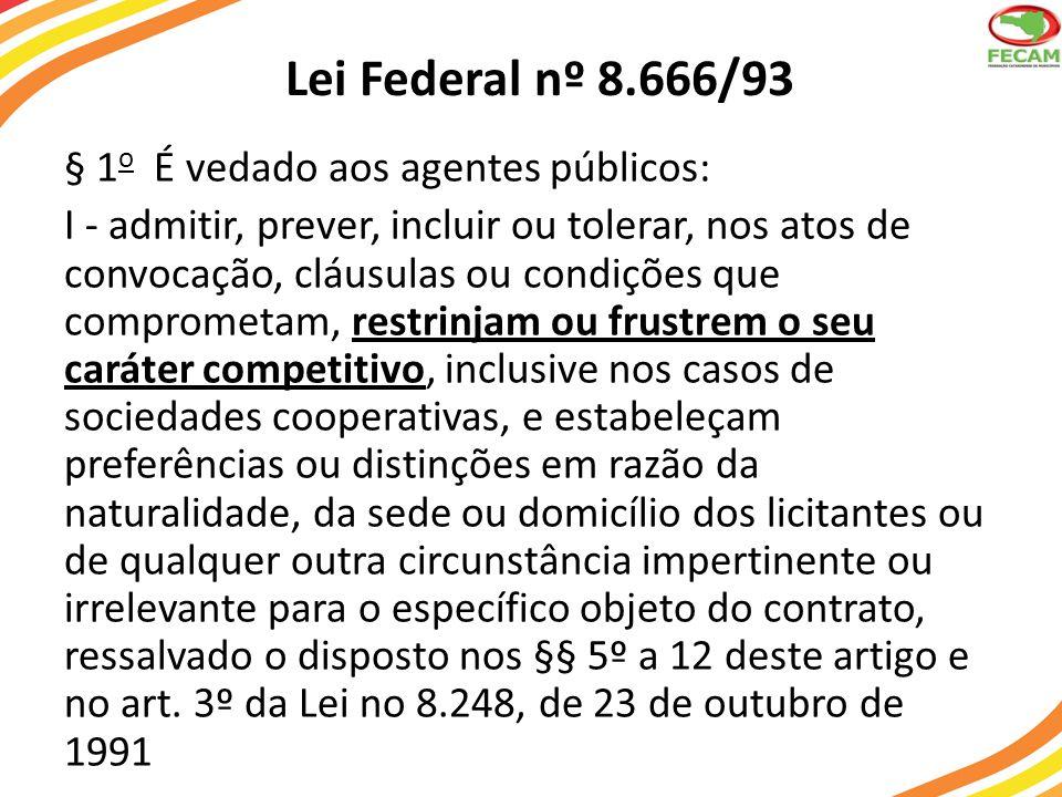 Lei Federal nº 8.666/93 § 1 o É vedado aos agentes públicos: I - admitir, prever, incluir ou tolerar, nos atos de convocação, cláusulas ou condições q