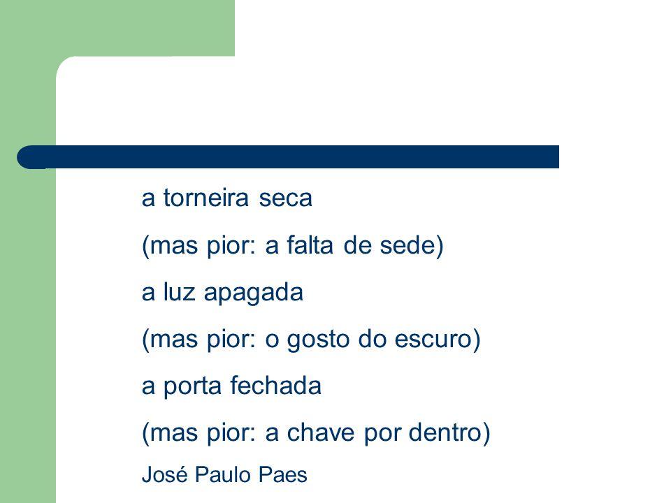 a torneira seca (mas pior: a falta de sede) a luz apagada (mas pior: o gosto do escuro) a porta fechada (mas pior: a chave por dentro) José Paulo Paes
