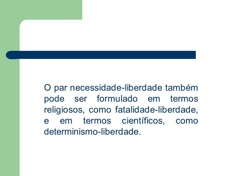 O par necessidade-liberdade também pode ser formulado em termos religiosos, como fatalidade-liberdade, e em termos científicos, como determinismo-libe