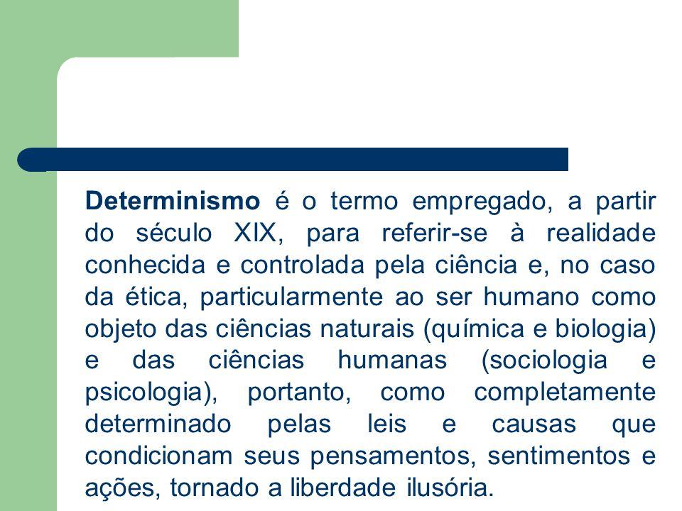 Determinismo é o termo empregado, a partir do século XIX, para referir-se à realidade conhecida e controlada pela ciência e, no caso da ética, particu