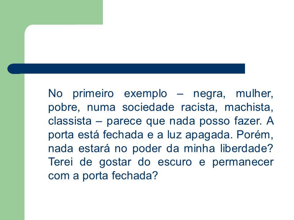 No primeiro exemplo – negra, mulher, pobre, numa sociedade racista, machista, classista – parece que nada posso fazer. A porta está fechada e a luz ap