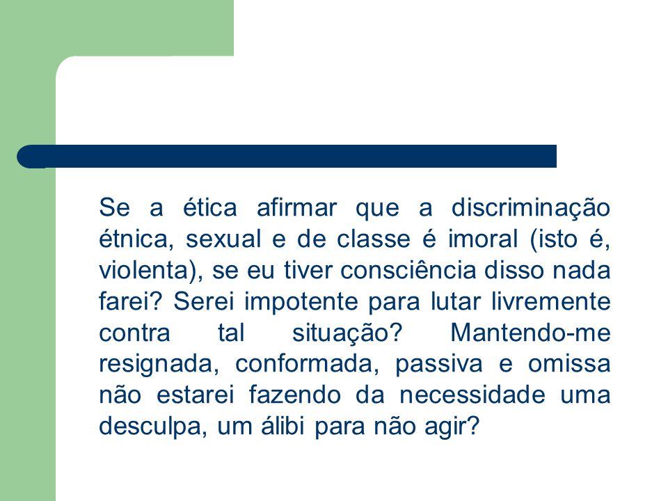 Se a ética afirmar que a discriminação étnica, sexual e de classe é imoral (isto é, violenta), se eu tiver consciência disso nada farei? Serei impoten