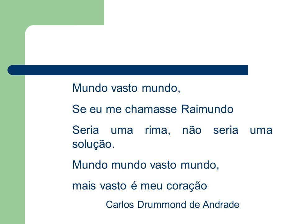 Mundo vasto mundo, Se eu me chamasse Raimundo Seria uma rima, não seria uma solução. Mundo mundo vasto mundo, mais vasto é meu coração Carlos Drummond