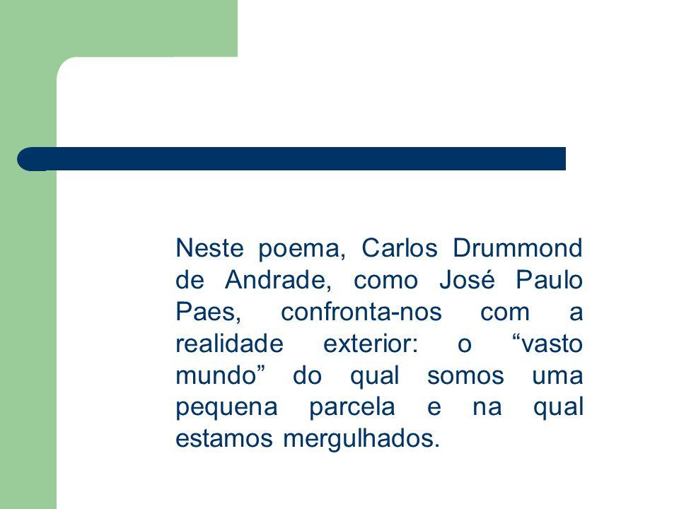 """Neste poema, Carlos Drummond de Andrade, como José Paulo Paes, confronta-nos com a realidade exterior: o """"vasto mundo"""" do qual somos uma pequena parce"""