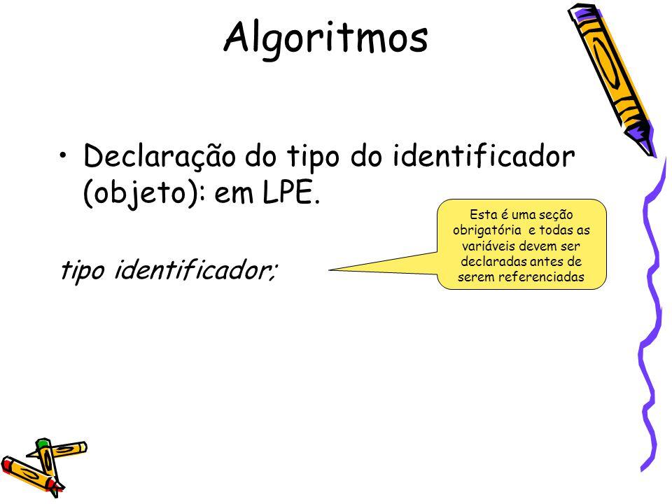 Declaração do tipo do identificador (objeto): em LPE. tipo identificador; Algoritmos Esta é uma seção obrigatória e todas as variáveis devem ser decla