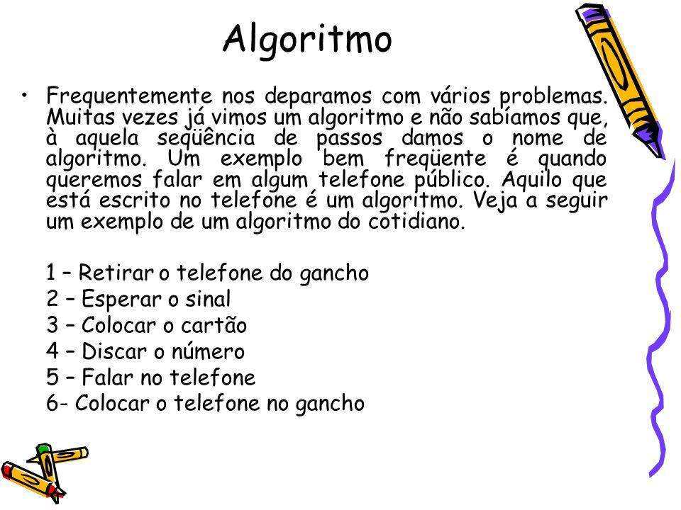 Algoritmo Frequentemente nos deparamos com vários problemas. Muitas vezes já vimos um algoritmo e não sabíamos que, à aquela seqüência de passos damos