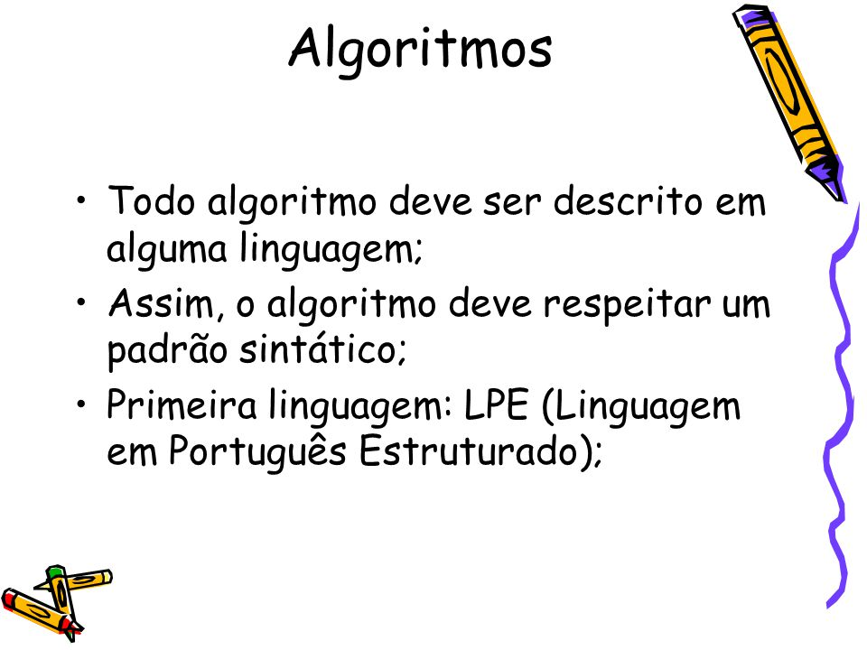 Todo algoritmo deve ser descrito em alguma linguagem; Assim, o algoritmo deve respeitar um padrão sintático; Primeira linguagem: LPE (Linguagem em Por