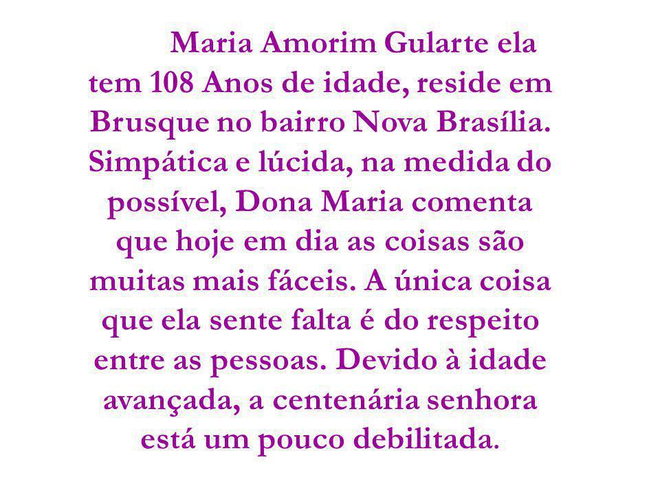 Maria Amorim Gularte ela tem 108 Anos de idade, reside em Brusque no bairro Nova Brasília. Simpática e lúcida, na medida do possível, Dona Maria comen