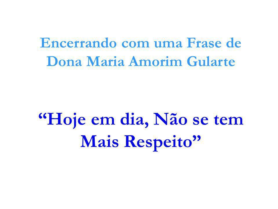 """Encerrando com uma Frase de Dona Maria Amorim Gularte """"Hoje em dia, Não se tem Mais Respeito"""""""