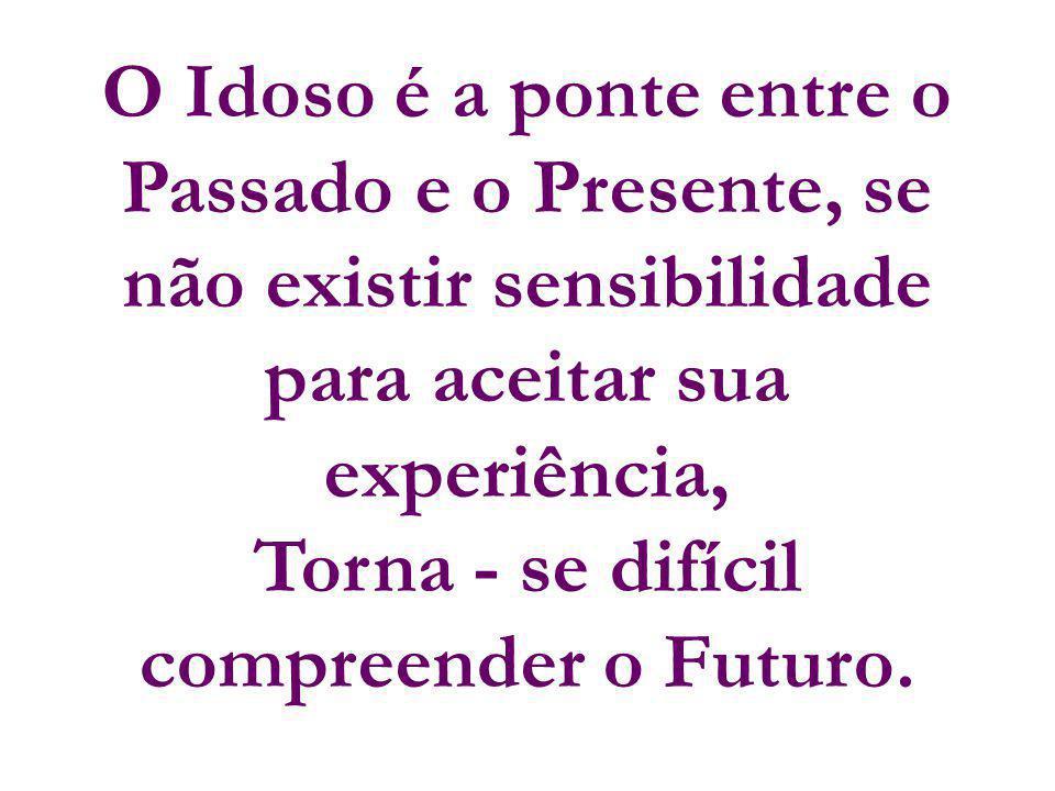 O Idoso é a ponte entre o Passado e o Presente, se não existir sensibilidade para aceitar sua experiência, Torna - se difícil compreender o Futuro.