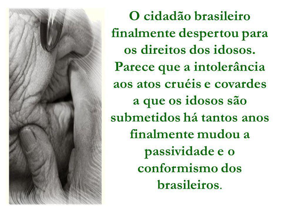 O cidadão brasileiro finalmente despertou para os direitos dos idosos. Parece que a intolerância aos atos cruéis e covardes a que os idosos são submet