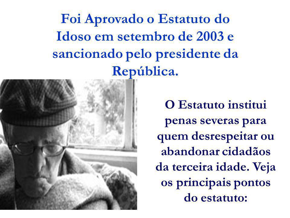 Foi Aprovado o Estatuto do Idoso em setembro de 2003 e sancionado pelo presidente da República. O Estatuto institui penas severas para quem desrespeit