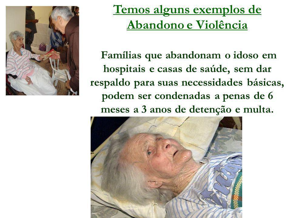 Temos alguns exemplos de Abandono e Violência Famílias que abandonam o idoso em hospitais e casas de saúde, sem dar respaldo para suas necessidades bá