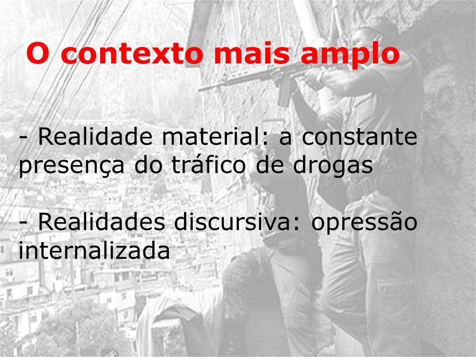 O contexto mais amplo - Realidade material: a constante presença do tráfico de drogas - Realidades discursiva: opressão internalizada