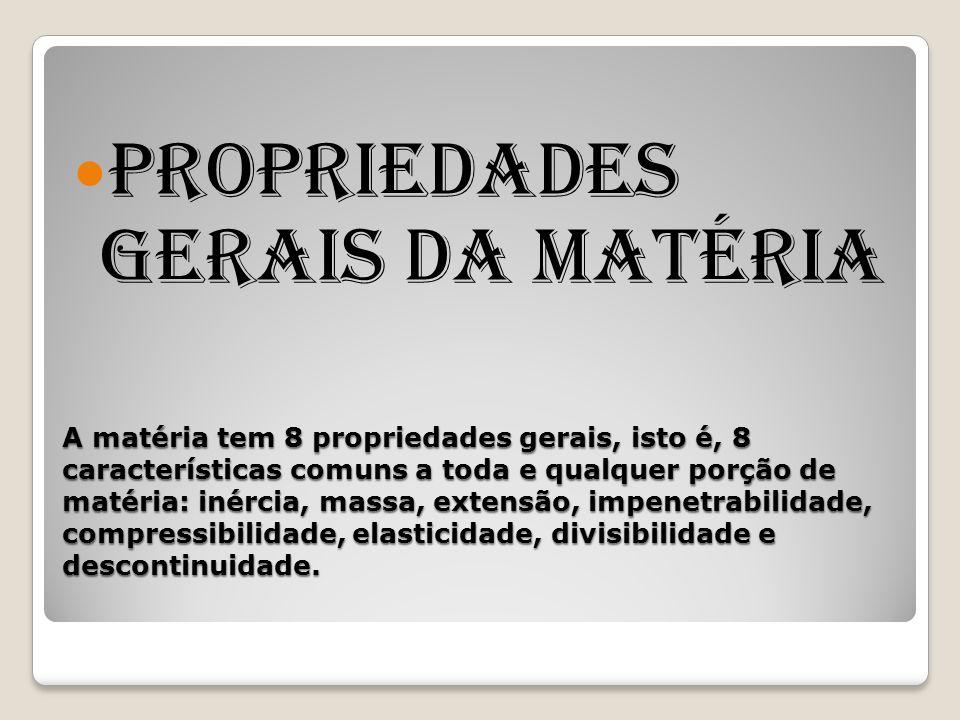 A matéria tem 8 propriedades gerais, isto é, 8 características comuns a toda e qualquer porção de matéria: inércia, massa, extensão, impenetrabilidade