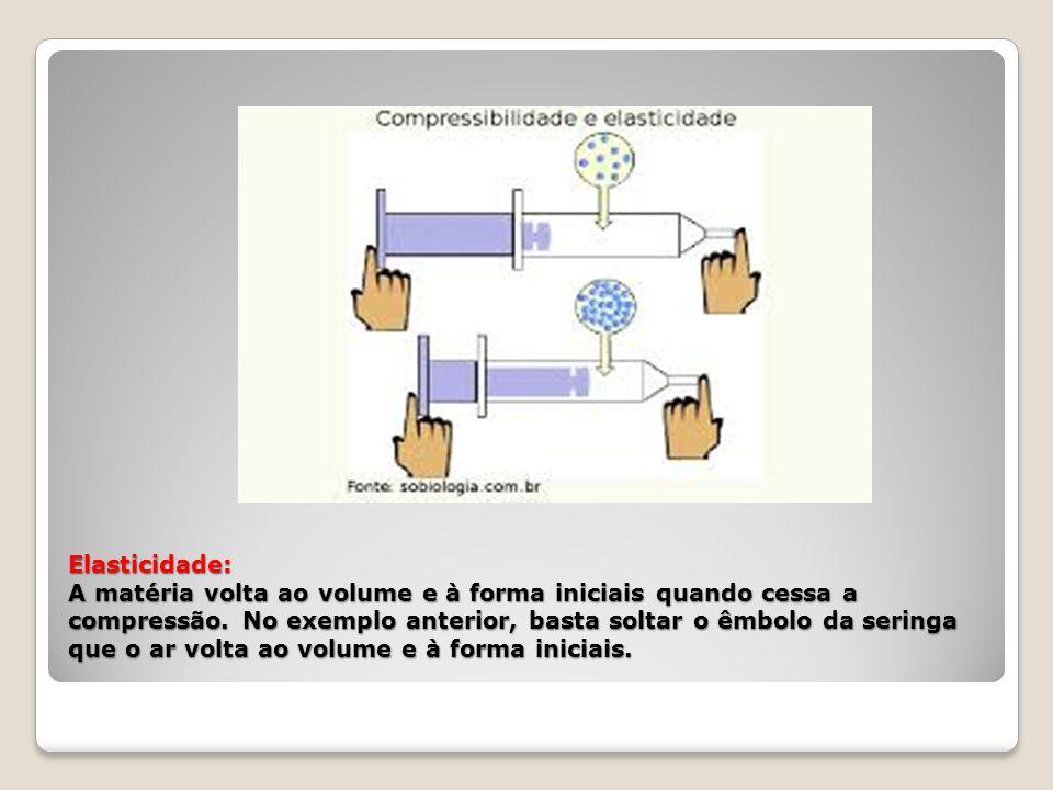 Elasticidade: A matéria volta ao volume e à forma iniciais quando cessa a compressão. No exemplo anterior, basta soltar o êmbolo da seringa que o ar v