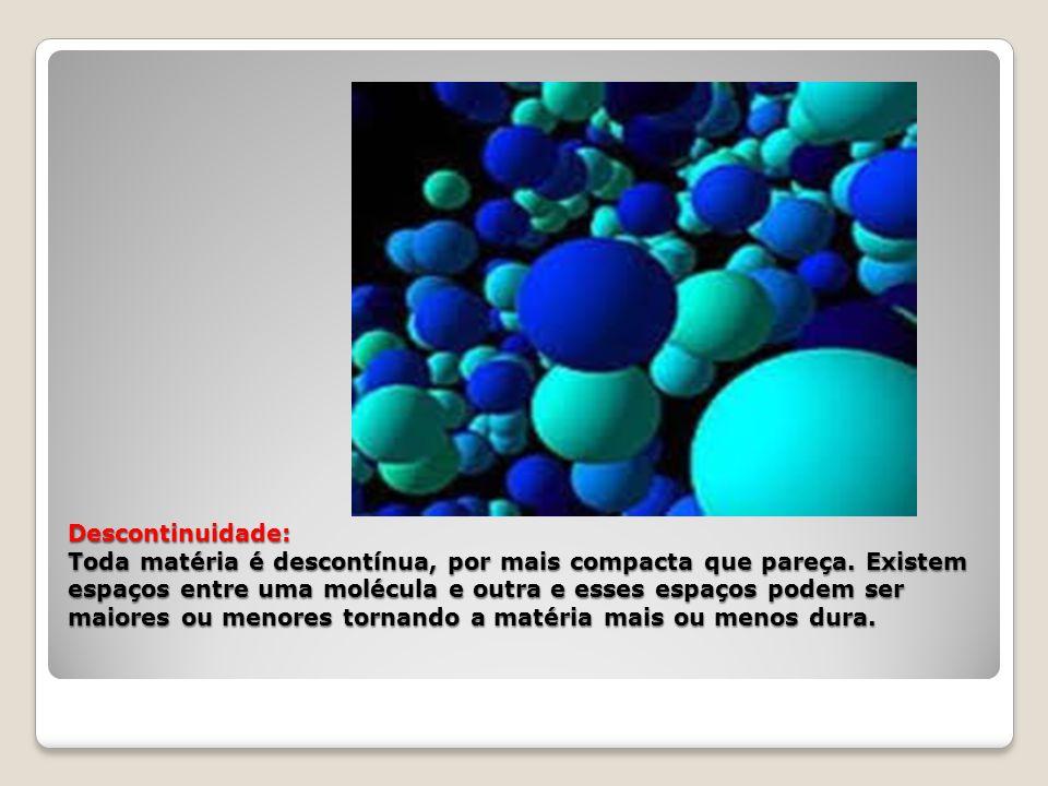 Descontinuidade: Toda matéria é descontínua, por mais compacta que pareça. Existem espaços entre uma molécula e outra e esses espaços podem ser maiore