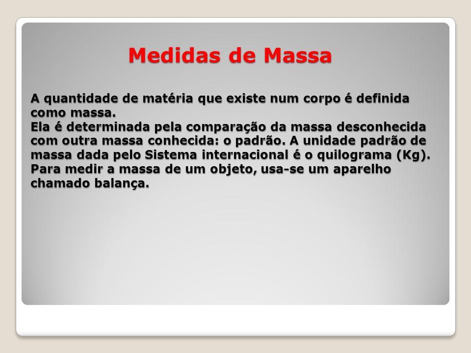 Medidas de Massa A quantidade de matéria que existe num corpo é definida como massa. Ela é determinada pela comparação da massa desconhecida com outra