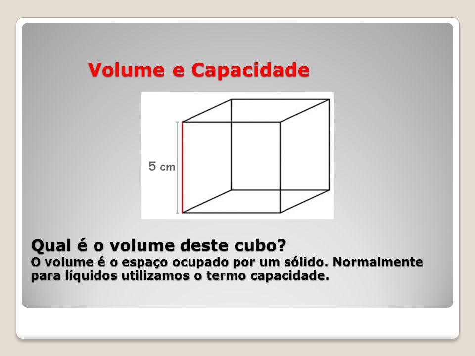 Volume e Capacidade Qual é o volume deste cubo? O volume é o espaço ocupado por um sólido. Normalmente para líquidos utilizamos o termo capacidade. Vo