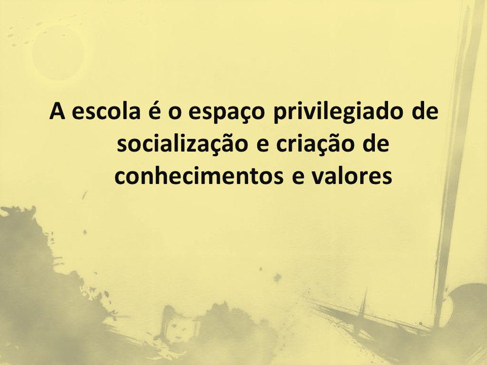 A escola é o espaço privilegiado de socialização e criação de conhecimentos e valores