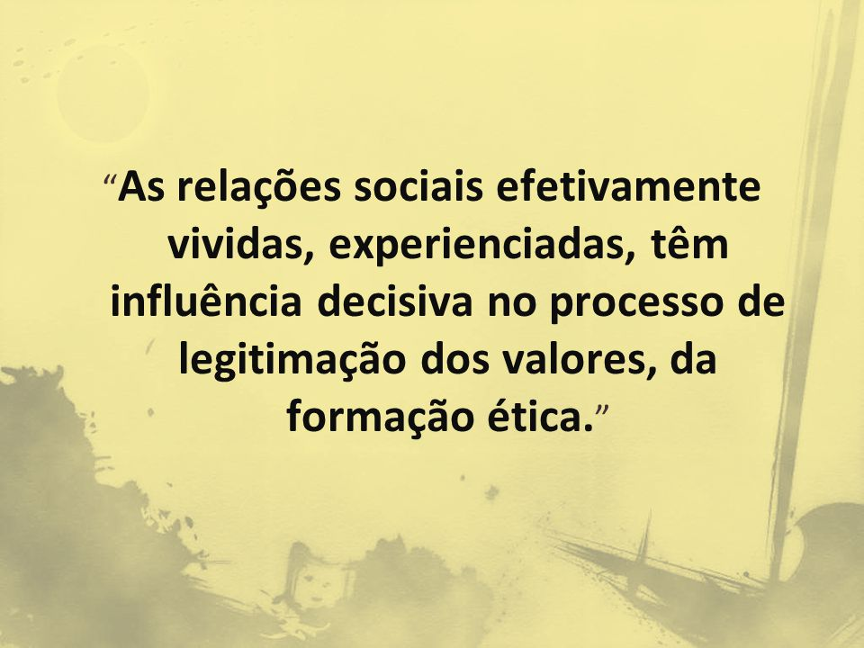 As relações sociais efetivamente vividas, experienciadas, têm influência decisiva no processo de legitimação dos valores, da formação ética.