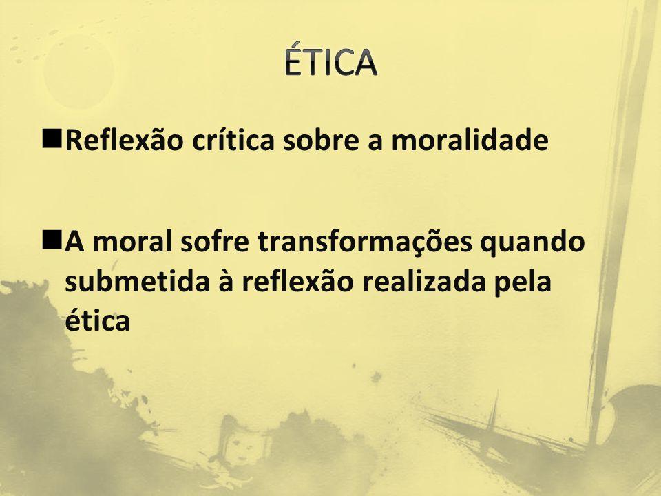 Reflexão crítica sobre a moralidade A moral sofre transformações quando submetida à reflexão realizada pela ética