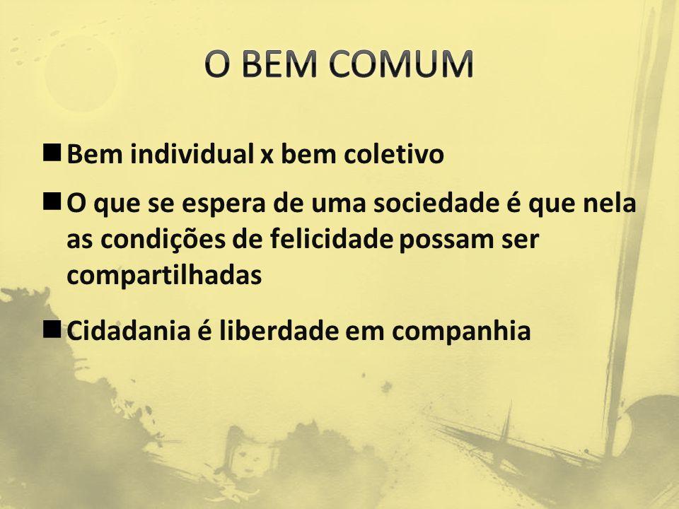 Bem individual x bem coletivo O que se espera de uma sociedade é que nela as condições de felicidade possam ser compartilhadas Cidadania é liberdade em companhia