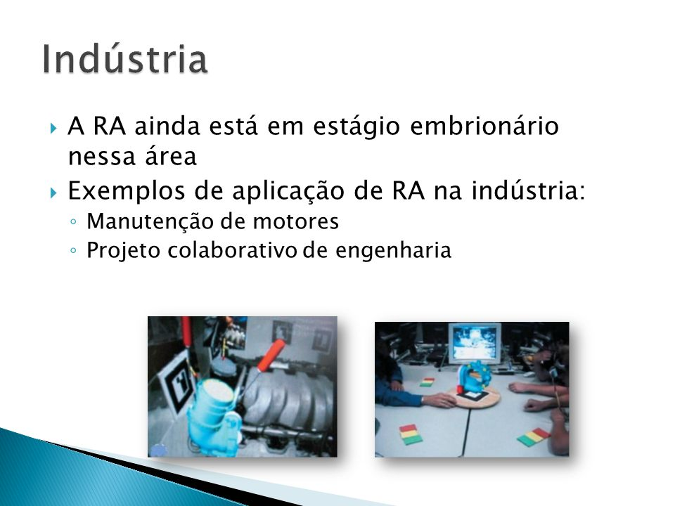 A RA ainda está em estágio embrionário nessa área  Exemplos de aplicação de RA na indústria: ◦ Manutenção de motores ◦ Projeto colaborativo de engenharia