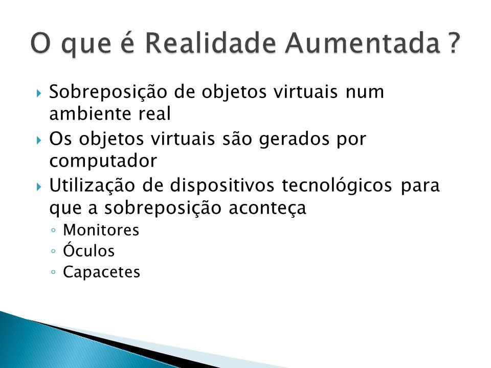  Sobreposição de objetos virtuais num ambiente real  Os objetos virtuais são gerados por computador  Utilização de dispositivos tecnológicos para que a sobreposição aconteça ◦ Monitores ◦ Óculos ◦ Capacetes
