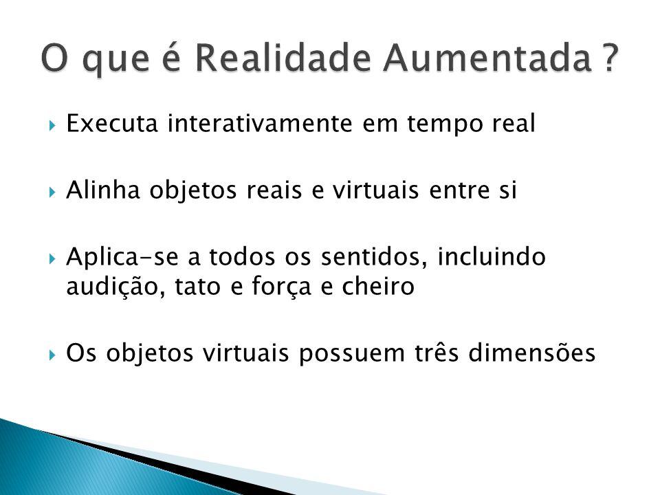  Executa interativamente em tempo real  Alinha objetos reais e virtuais entre si  Aplica-se a todos os sentidos, incluindo audição, tato e força e cheiro  Os objetos virtuais possuem três dimensões