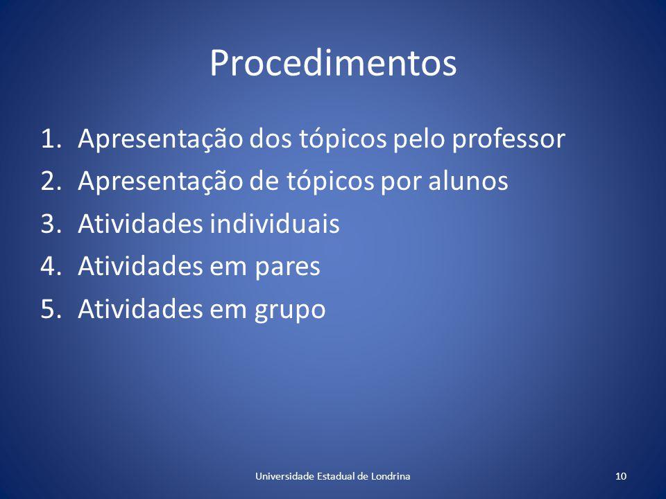 Procedimentos 1.Apresentação dos tópicos pelo professor 2.Apresentação de tópicos por alunos 3.Atividades individuais 4.Atividades em pares 5.Atividades em grupo 10Universidade Estadual de Londrina