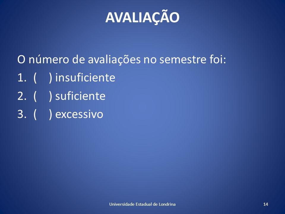 AVALIAÇÃO O número de avaliações no semestre foi: 1.( ) insuficiente 2.( ) suficiente 3.( ) excessivo 14Universidade Estadual de Londrina