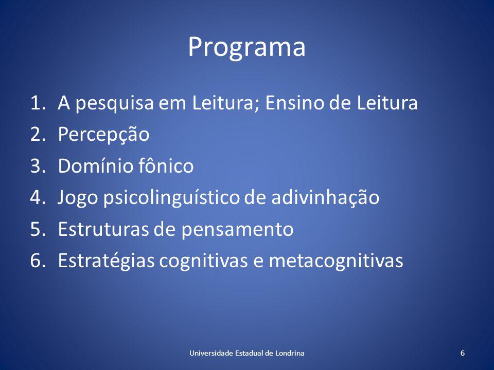 Programa 1.A pesquisa em Leitura; Ensino de Leitura 2.Percepção 3.Domínio fônico 4.Jogo psicolinguístico de adivinhação 5.Estruturas de pensamento 6.Estratégias cognitivas e metacognitivas 6Universidade Estadual de Londrina