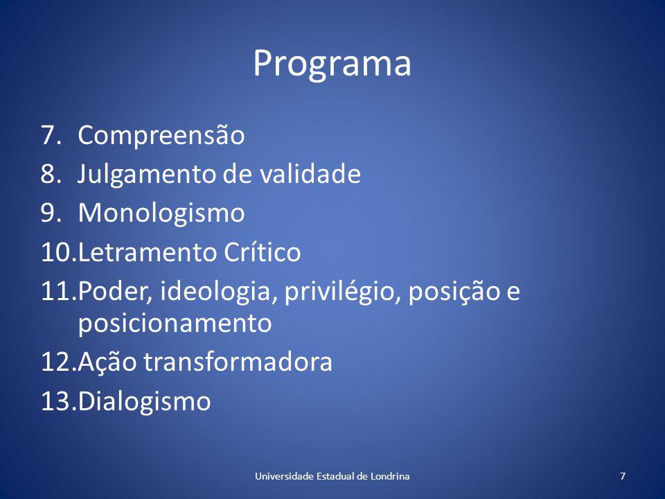 Programa 7.Compreensão 8.Julgamento de validade 9.Monologismo 10.Letramento Crítico 11.Poder, ideologia, privilégio, posição e posicionamento 12.Ação transformadora 13.Dialogismo 7Universidade Estadual de Londrina