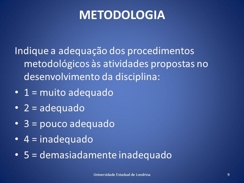 METODOLOGIA Indique a adequação dos procedimentos metodológicos às atividades propostas no desenvolvimento da disciplina: 1 = muito adequado 2 = adequado 3 = pouco adequado 4 = inadequado 5 = demasiadamente inadequado 9Universidade Estadual de Londrina