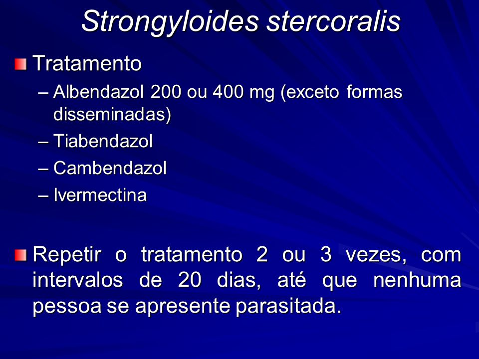 Strongyloides stercoralis Tratamento –Albendazol 200 ou 400 mg (exceto formas disseminadas) –Tiabendazol –Cambendazol –Ivermectina Repetir o tratamento 2 ou 3 vezes, com intervalos de 20 dias, até que nenhuma pessoa se apresente parasitada.
