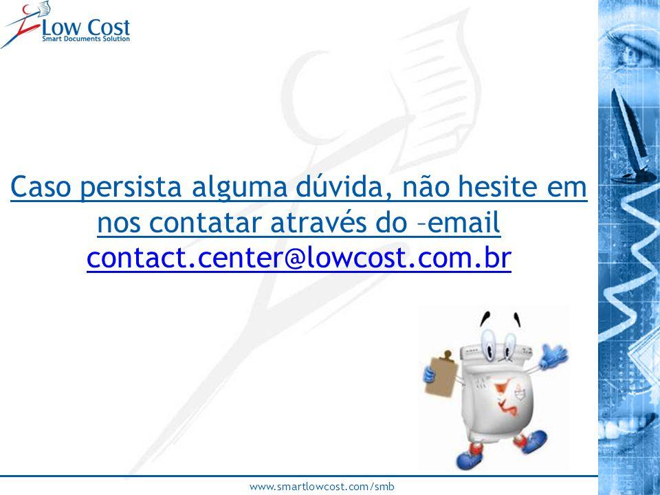 www.smartlowcost.com/smb Caso persista alguma dúvida, não hesite em nos contatar através do –email contact.center@lowcost.com.br contact.center@lowcos