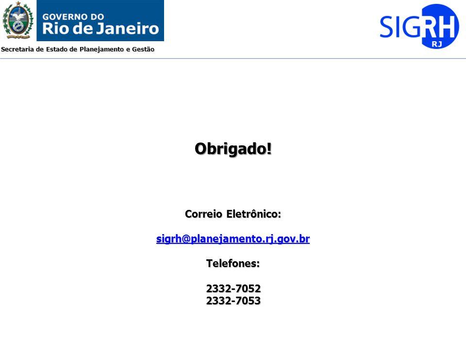 Secretaria de Estado de Planejamento e Gestão Correio Eletrônico: sigrh@planejamento.rj.gov.br Telefones:2332-70522332-7053 Obrigado!