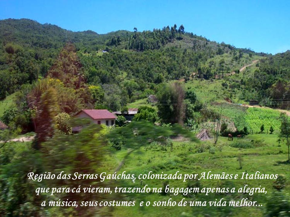 Região das Serras Gaúchas, colonizada por Alemães e Italianos que para cá vieram, trazendo na bagagem apenas a alegria, a música, seus costumes e o sonho de uma vida melhor...