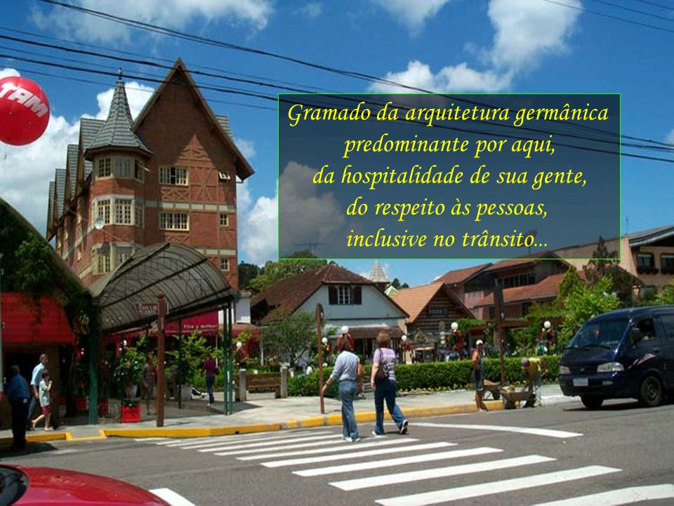 Gramado da arquitetura germânica predominante por aqui, da hospitalidade de sua gente, do respeito às pessoas, inclusive no trânsito...