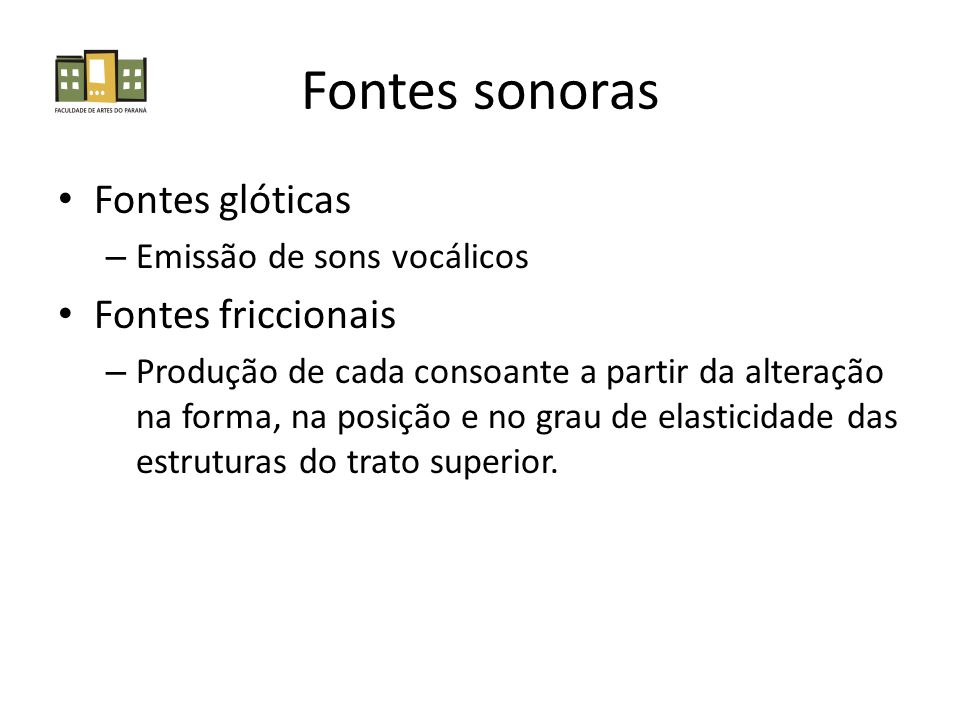 Fontes sonoras Fontes glóticas – Emissão de sons vocálicos Fontes friccionais – Produção de cada consoante a partir da alteração na forma, na posição