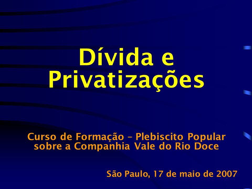 Dívida e Privatizações Curso de Formação – Plebiscito Popular sobre a Companhia Vale do Rio Doce São Paulo, 17 de maio de 2007