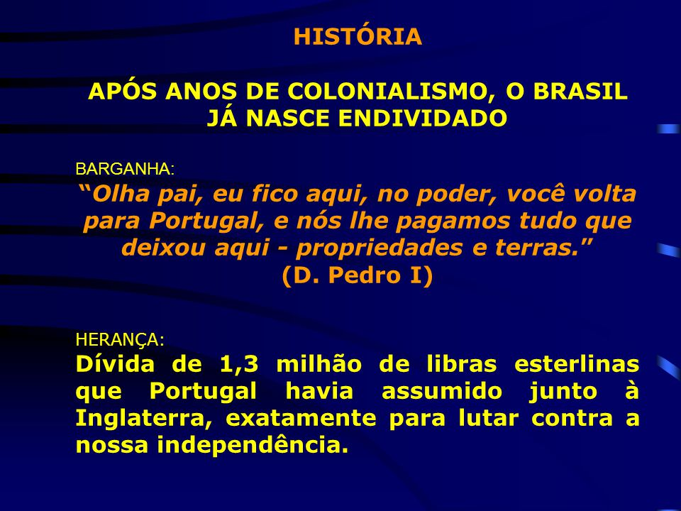 """HISTÓRIA APÓS ANOS DE COLONIALISMO, O BRASIL JÁ NASCE ENDIVIDADO BARGANHA: """"Olha pai, eu fico aqui, no poder, você volta para Portugal, e nós lhe paga"""