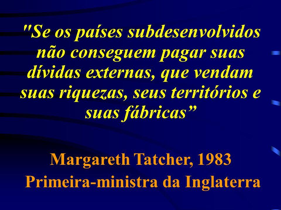 Se os países subdesenvolvidos não conseguem pagar suas dívidas externas, que vendam suas riquezas, seus territórios e suas fábricas Margareth Tatcher, 1983 Primeira-ministra da Inglaterra